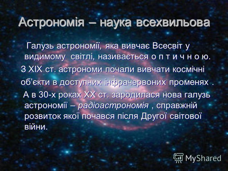 Астрономія – наука всехвильова Галузь астрономії, яка вивчає Всесвіт у видимому світлі, називається о п т и ч н о ю. Галузь астрономії, яка вивчає Всесвіт у видимому світлі, називається о п т и ч н о ю. З XIX ст. астрономи почали вивчати космічні З X