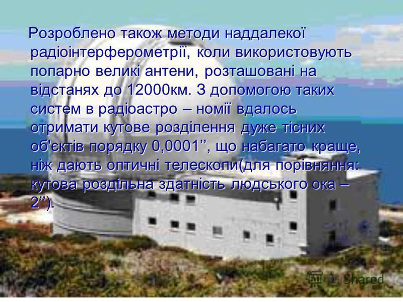 Розроблено також методи наддалекої радіоінтерферометрії, коли використовують попарно великі антени, розташовані на відстанях до 12000км. З допомогою таких систем в радіоастро – номії вдалось отримати кутове розділення дуже тісних об'єктів порядку 0,0