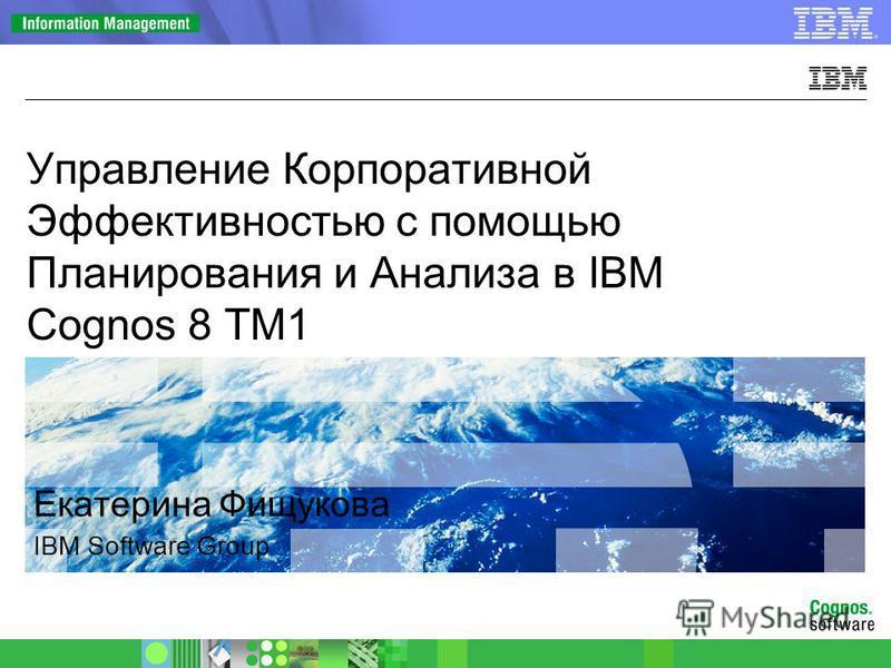 © 2009 IBM Corporation Екатерина Фищукова IBM Software Group Управление Корпоративной Эффективностью с помощью Планирования и Анализа в IBM Cognos 8 TM1