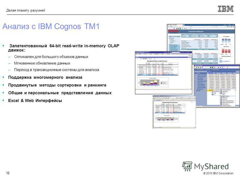 © 2010 IBM Corporation Делая планету разумней 16 Анализ с IBM Cognos TM1 Запатентованный 64-bit read-write in-memory OLAP движок: –Оптимален для большого объемов данных –Мгновенное обновление данных –Переход в транзакциоюные системы для анализа Подде