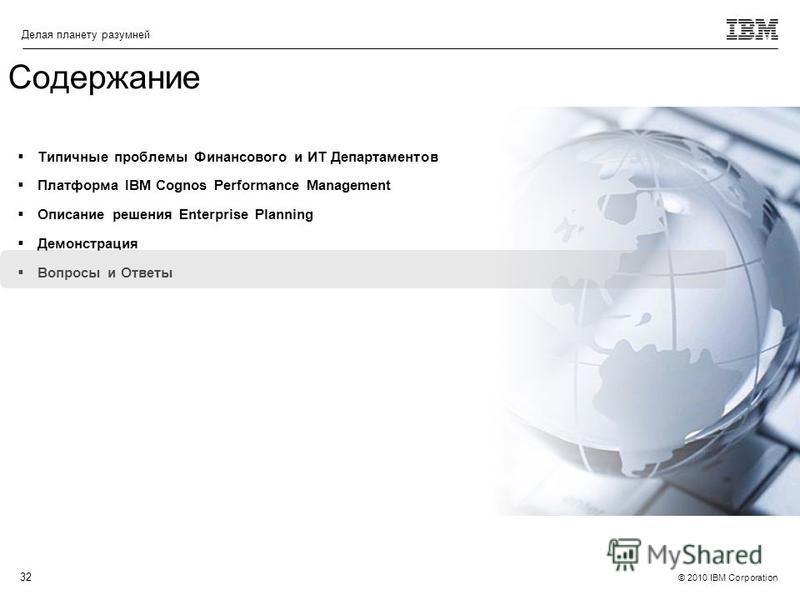 © 2010 IBM Corporation Делая планету разумней 32 Типичные проблемы Финансового и ИТ Департаментов Платформа IBM Cognos Performance Management Описание решения Enterprise Planning Демонстрация Вопросы и Ответы Содержание