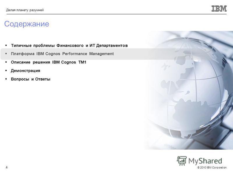 © 2010 IBM Corporation Делая планету разумней 4 Типичные проблемы Финансового и ИТ Департаментов Платформа IBM Cognos Performance Management Описание решения IBM Cognos TM1 Демонстрация Вопросы и Ответы Содержание