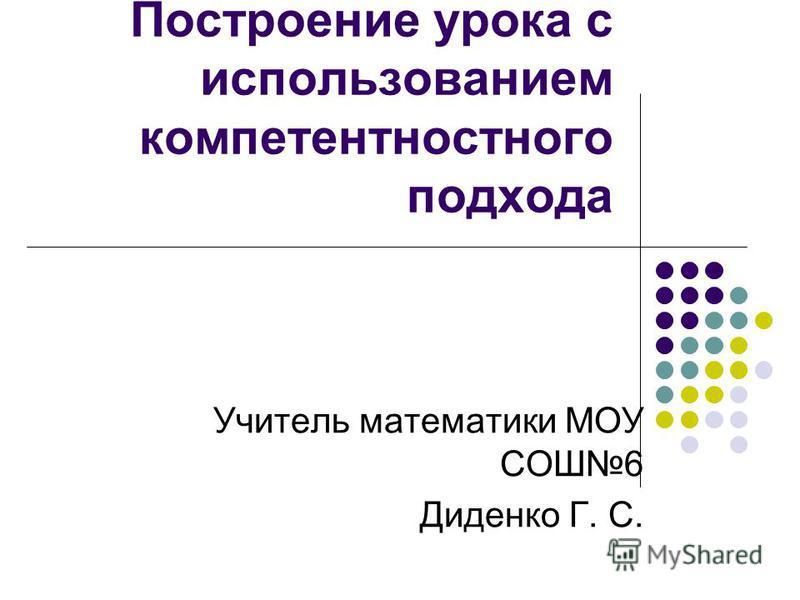 Построение урока с использованием компетентностного подхода Учитель математики МОУ СОШ6 Диденко Г. С.