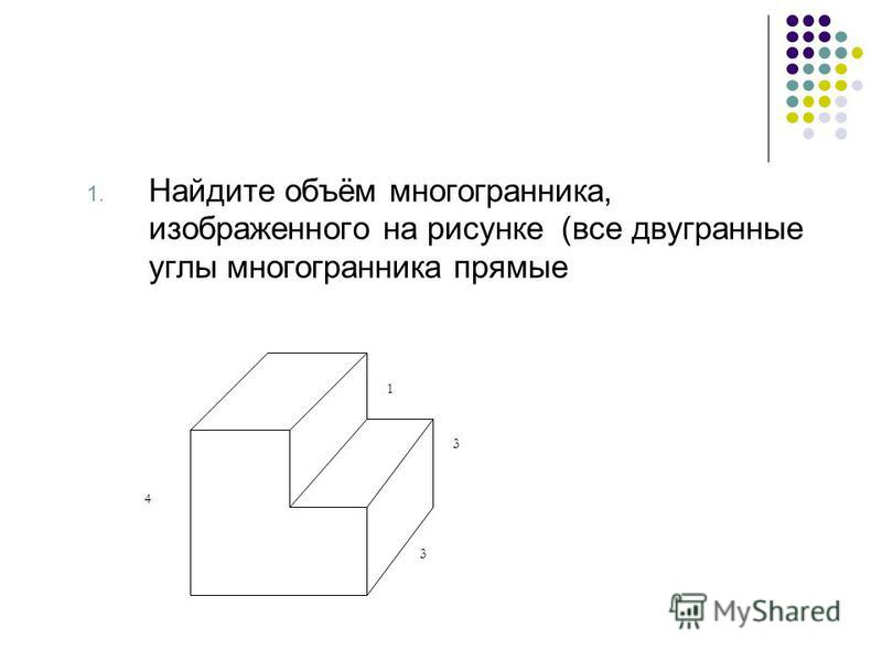 1. Найдите объём многогранника, изображенного на рисунке (все двугранные углы многогранника прямые 3 3 1 4