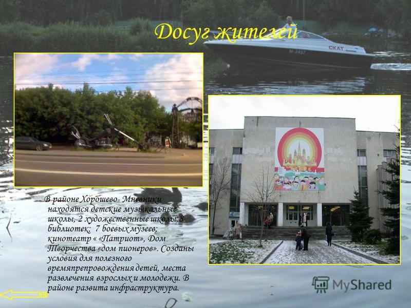 Досуг жителей В районе Хорошево- Мневники находятся детские музыкальные школы, 2 художественные школы;8 библиотек; 7 боевых музеев; кинотеатр « «Патриот», Дом Творчества «дом пионеров». Созданы условия для полезного времяпрепровождения детей, места р