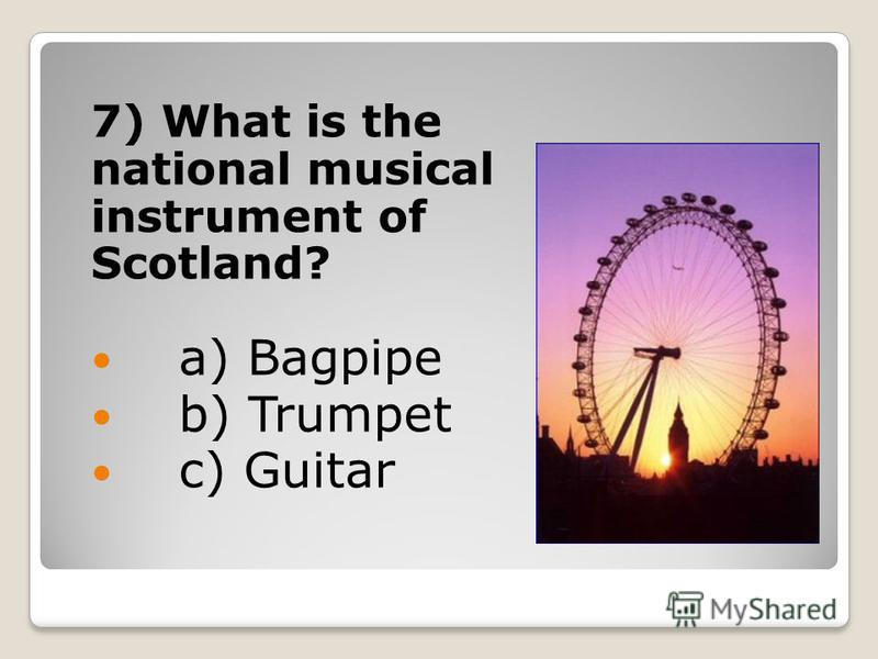 7) What is the national musical instrument of Scotland? a) Bagpipe b) Trumpet c) Guitar