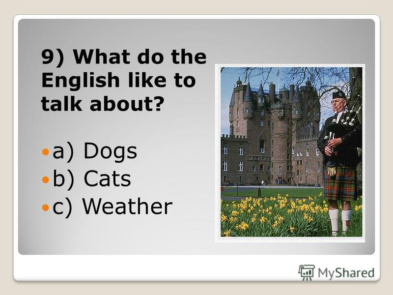 9) What do the English like to talk about? a) Dogs b) Cats c) Weather