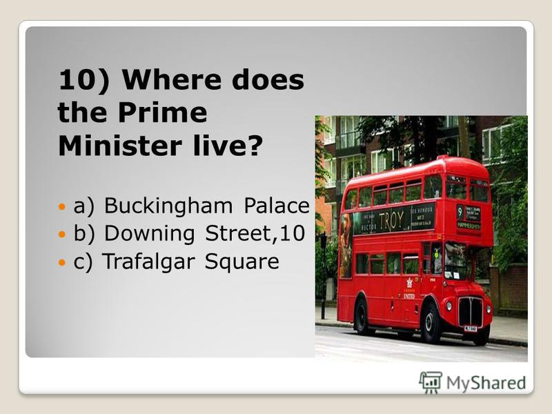 10) Where does the Prime Minister live? a) Buckingham Palace b) Downing Street,10 c) Trafalgar Square