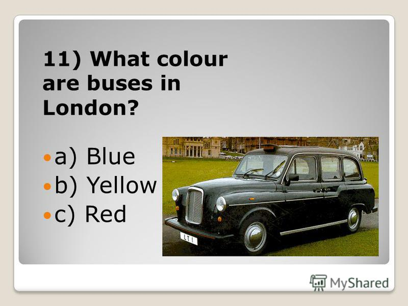 11) What colour are buses in London? a) Blue b) Yellow c) Red