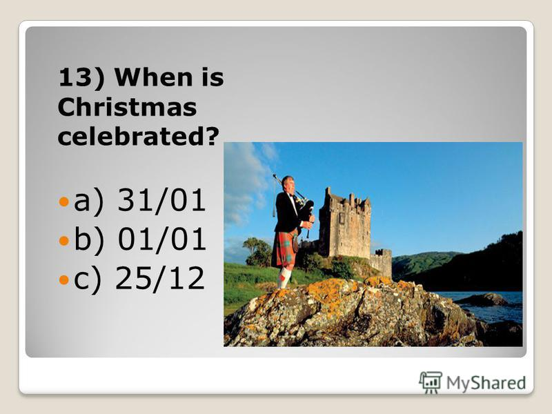 13) When is Christmas celebrated? a) 31/01 b) 01/01 c) 25/12