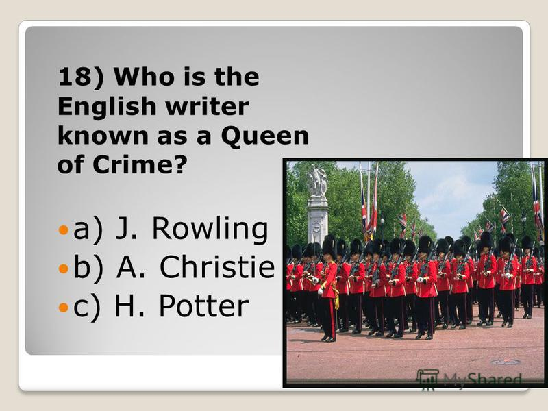 18) Who is the English writer known as a Queen of Crime? a) J. Rowling b) A. Christie c) H. Potter