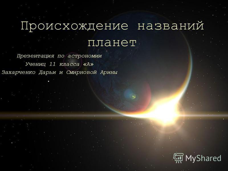 Происхождение названий планет Презентация по астрономии Учениц 11 класса «А» Захарченко Дарьи и Смирновой Арины