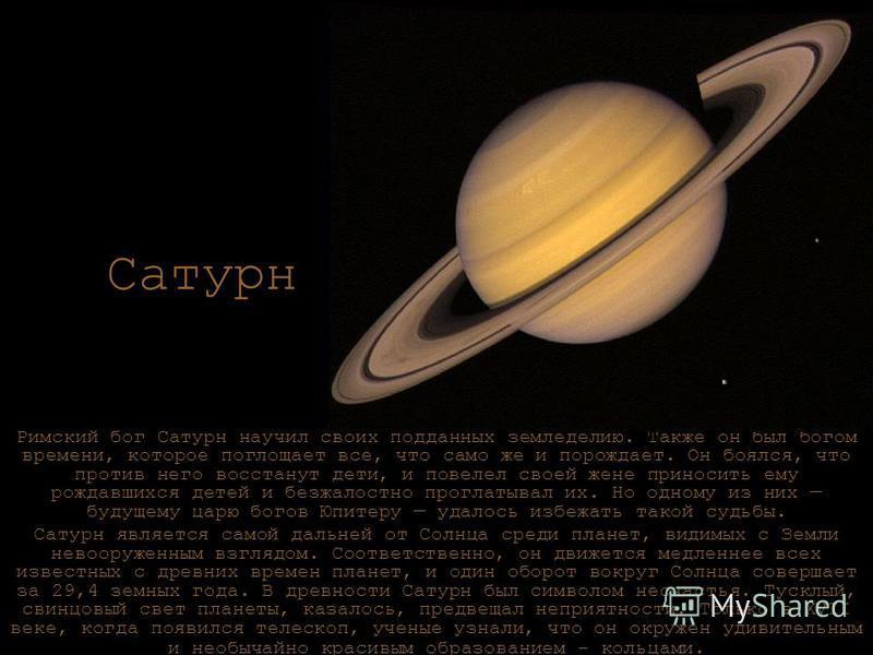 Сатурн Римский бог Сатурн научил своих подданных земледелию. Также он был богом времени, которое поглощает все, что само же и порождает. Он боялся, что против него восстанут дети, и повелел своей жене приносить ему рождавшихся детей и безжалостно про