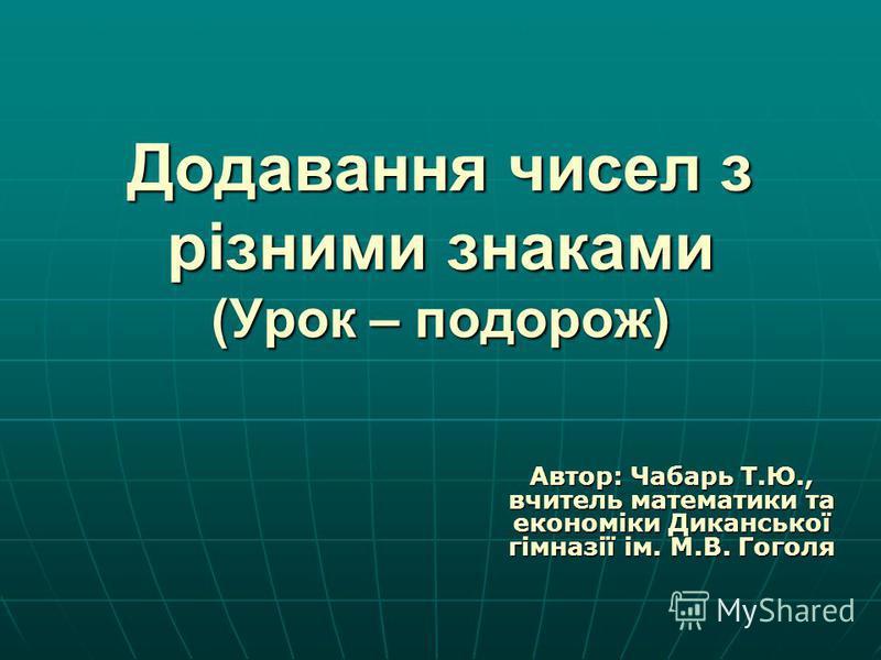 Додавання чисел з різними знаками (Урок – подорож) Автор: Чабарь Т.Ю., вчитель математики та економіки Диканської гімназії ім. М.В. Гоголя