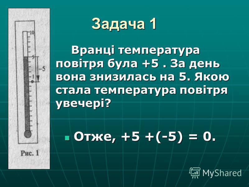 Задача 1 Вранці температура повітря була +5. За день вона знизилась на 5. Якою стала температура повітря увечері? Отже, +5 +(-5) = 0. Отже, +5 +(-5) = 0.