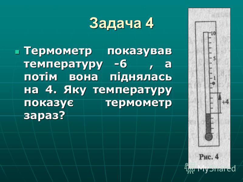 Задача 4 Термометр показував температуру -6, а потім вона піднялась на 4. Яку температуру показує термометр зараз? Термометр показував температуру -6, а потім вона піднялась на 4. Яку температуру показує термометр зараз?