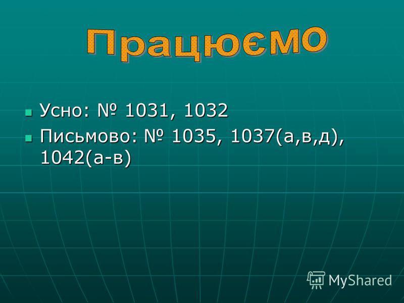 Усно: 1031, 1032 Усно: 1031, 1032 Письмово: 1035, 1037(а,в,д), 1042(а-в) Письмово: 1035, 1037(а,в,д), 1042(а-в)