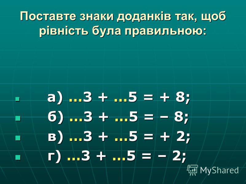 Поставте знаки доданків так, щоб рівність була правильною: а) …3 + …5 = + 8; а) …3 + …5 = + 8; б) …3 + …5 = – 8; б) …3 + …5 = – 8; в) …3 + …5 = + 2; в) …3 + …5 = + 2; г) …3 + …5 = – 2; г) …3 + …5 = – 2;