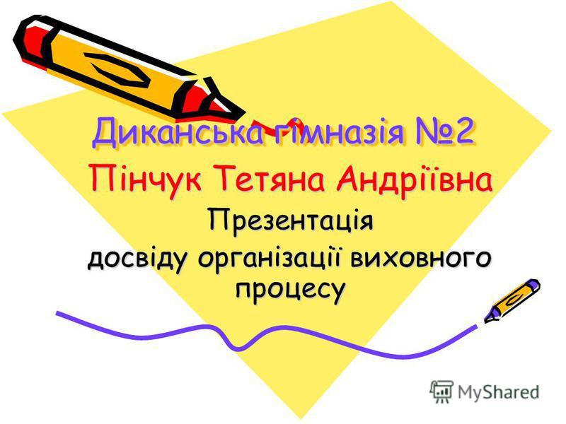 Диканська гімназія 2 Пінчук Тетяна Андріївна Презентація досвіду організації виховного процесу