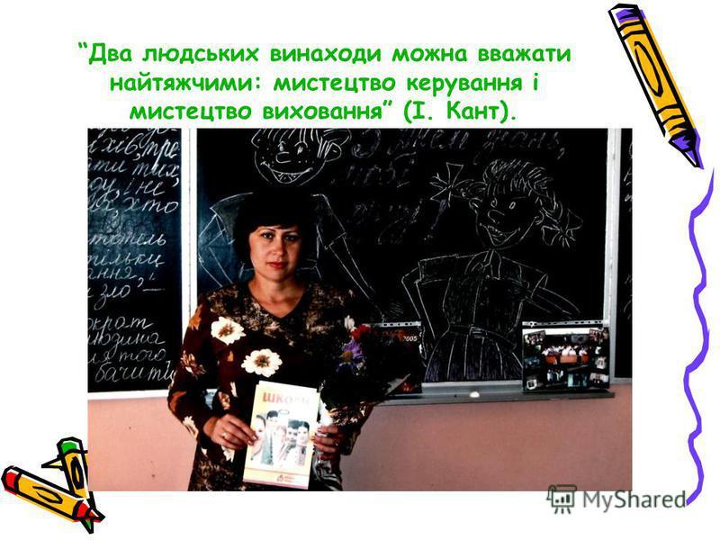 Два людських винаходи можна вважати найтяжчими: мистецтво керування і мистецтво виховання (І. Кант).