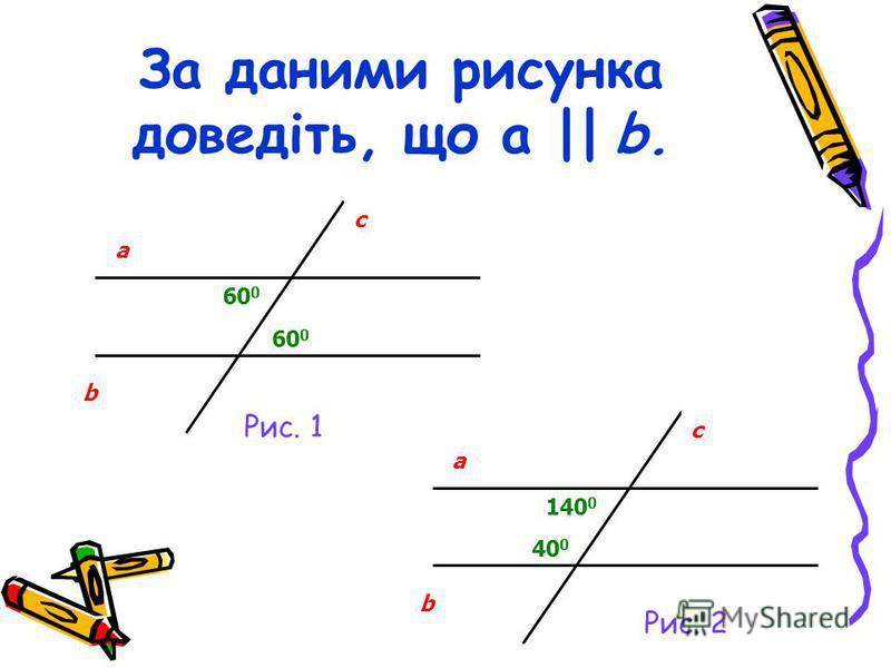За даними рисунка доведіть, що a || b. 60 0 a b c a b c 140 0 Рис. 1 Рис. 2 40 0