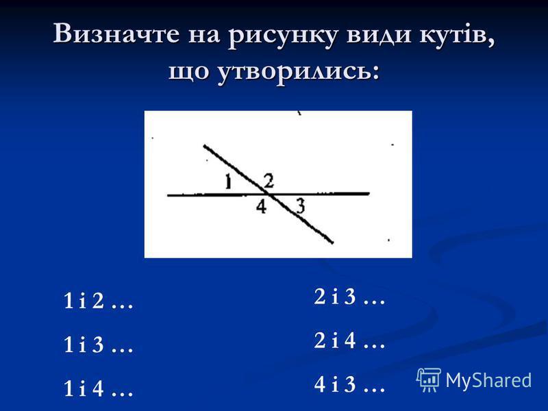 Визначте на рисунку види кутів, що утворились: 1 і 2 … 1 і 3 … 1 і 4 … 2 і 3 … 2 і 4 … 4 і 3 …