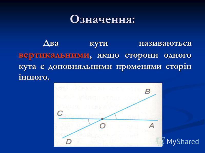 Означення: Два кути називаються вертикальними, якщо сторони одного кута є доповняльними променями сторін іншого. Два кути називаються вертикальними, якщо сторони одного кута є доповняльними променями сторін іншого.
