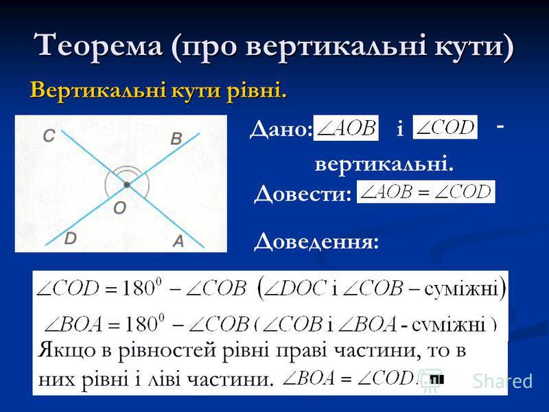 Теорема (про вертикальні кути) Вертикальні кути рівні. Дано:і - вертикальні. Довести: Доведення: Якщо в рівностей рівні праві частини, то в них рівні і ліві частини.