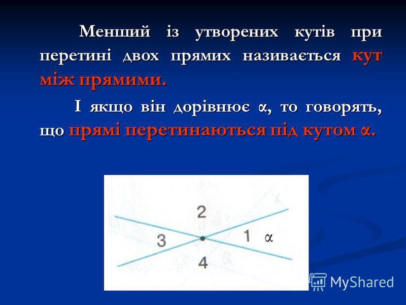 Менший із утворених кутів при перетині двох прямих називається кут між прямими. Менший із утворених кутів при перетині двох прямих називається кут між прямими. І якщо він дорівнює α, то говорять, що прямі перетинаються під кутом α. І якщо він дорівню