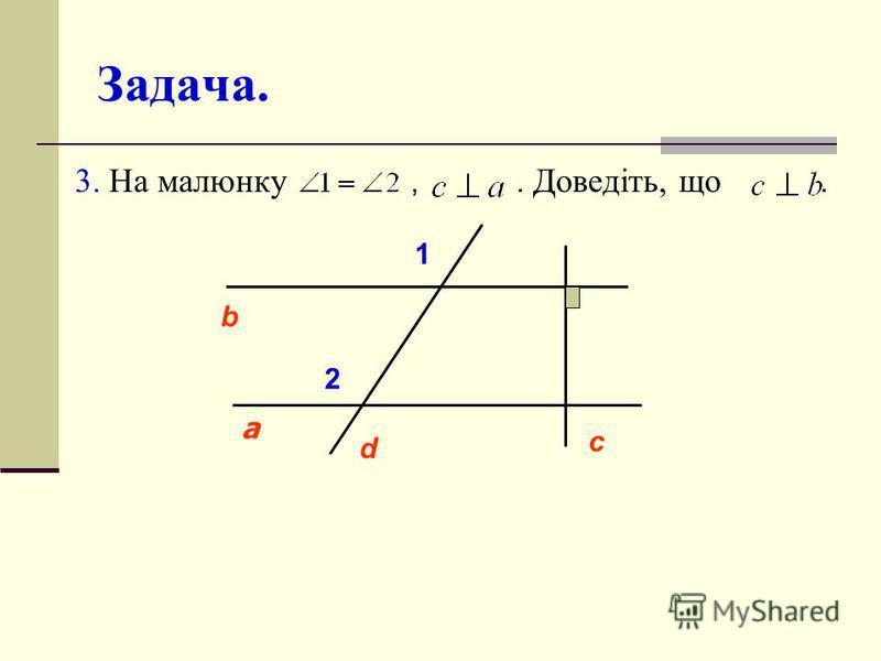 Задача. 3. На малюнку,. Доведіть, що. c d а b 1 2