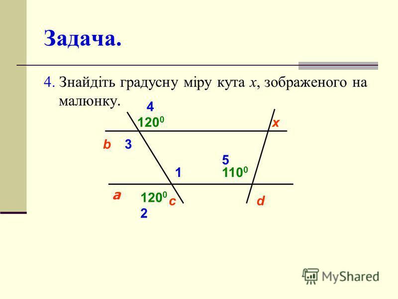 Задача. 4. Знайдіть градусну міру кута х, зображеного на малюнку. cd а b 1 2 3 4 120 0 110 0 5 х