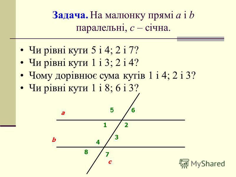 Задача. На малюнку прямі а і b паралельні, с – січна. Чи рівні кути 5 і 4; 2 і 7? Чи рівні кути 1 і 3; 2 і 4? Чому дорівнює сума кутів 1 і 4; 2 і 3? Чи рівні кути 1 і 8; 6 і 3? 3 b a c 5 6 12 4 8 7