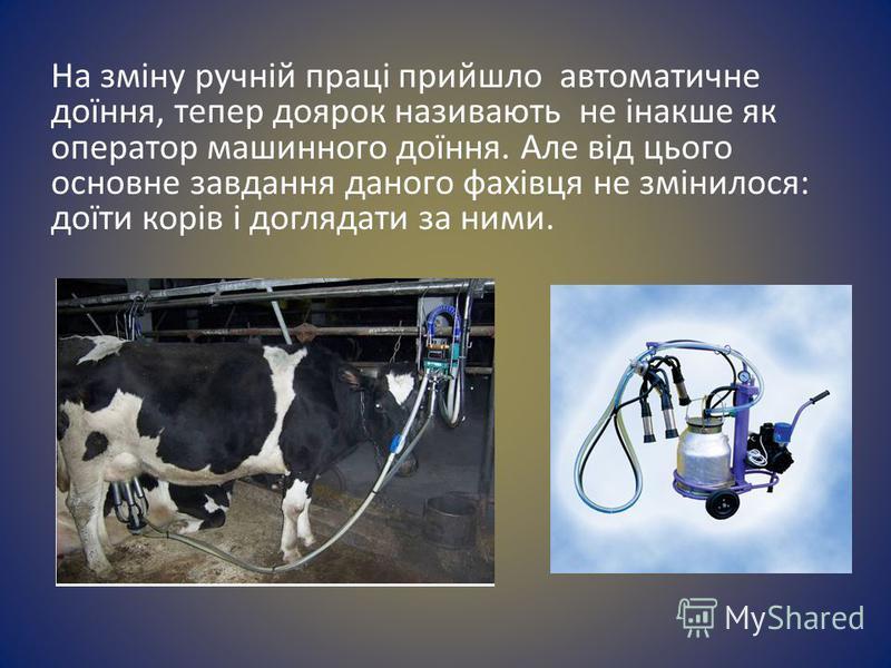 На зміну ручній праці прийшло автоматичне доїння, тепер доярок називають не інакше як оператор машинного доїння. Але від цього основне завдання даного фахівця не змінилося: доїти корів і доглядати за ними.