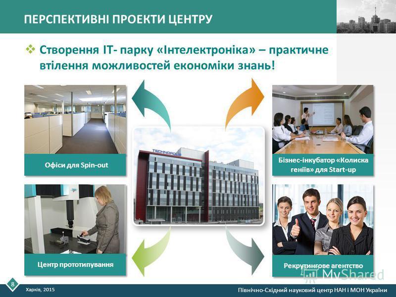ПЕРСПЕКТИВНІ ПРОЕКТИ ЦЕНТРУ Створення IT- парку «Інтелектроніка» – практичне втілення можливостей економіки знань! Бізнес-інкубатор «Колиска геніїв» для Start-up Центр прототипування Рекрутингове агентство Офіси для Spin-out 8 Харків, 2015 Північно-С