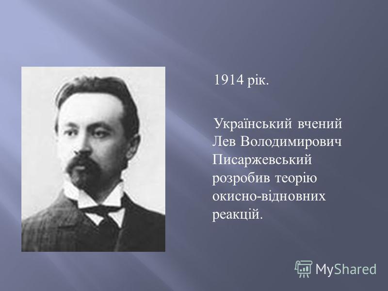 1914 рік. Український вчений Лев Володимирович Писаржевський розробив теорію окисно - відновних реакцій.