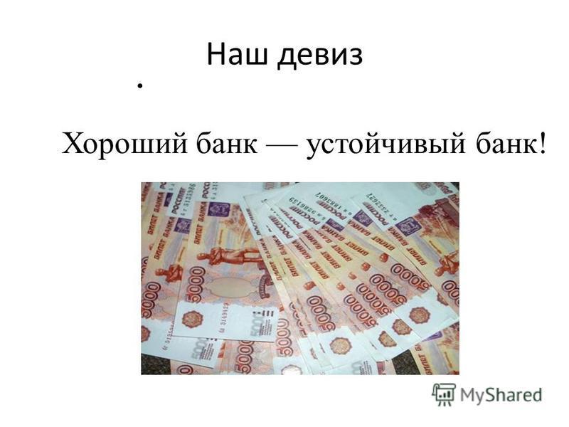 Наш девиз Хороший банк устойчивый банк!