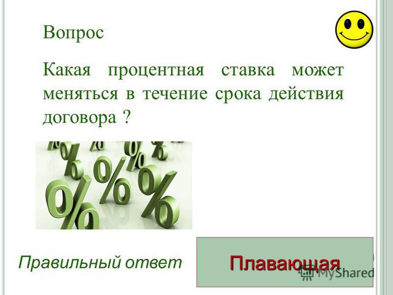 Плавающая Правильный ответ Какая процентная ставка может меняться в течение срока действия договора ? Вопрос