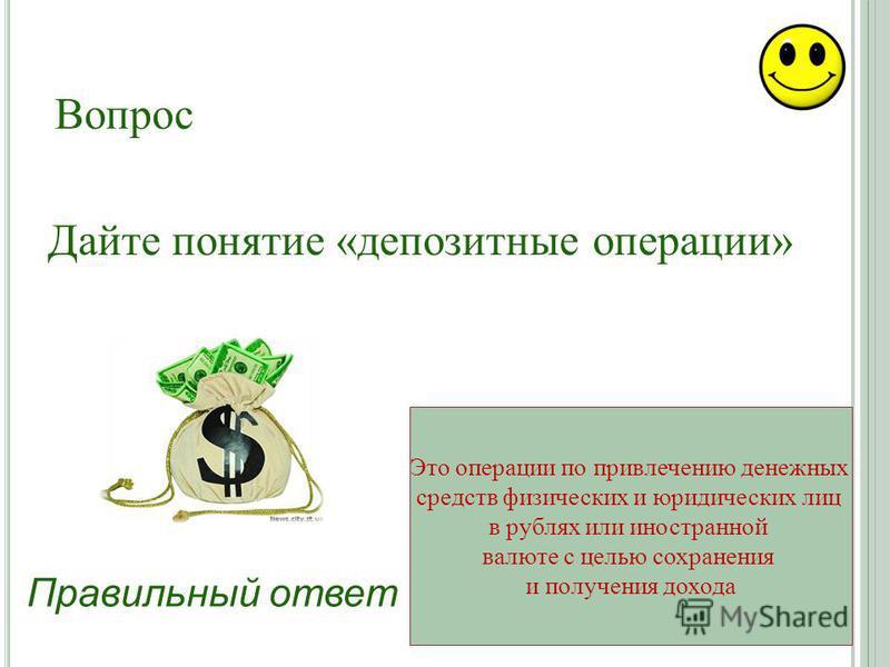 Правильный ответ Это операции по привлечению денежных средств физических и юридических лиц в рублях или иностранной валюте с целью сохранения и получения дохода Дайте понятие «депозитные операции» Вопрос