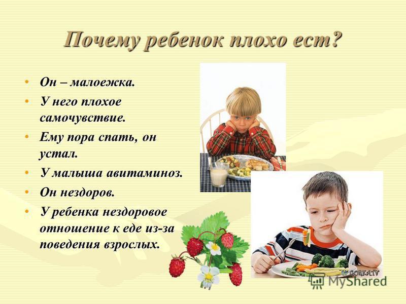 Почему ребенок плохо ест? Он – малоежка.Он – малоежка. У него плохое самочувствие.У него плохое самочувствие. Ему пора спать, он устал.Ему пора спать, он устал. У малыша авитаминоз.У малыша авитаминоз. Он нездоров.Он нездоров. У ребенка нездоровое от