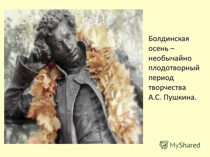Болдинская осень – необычайно плодотворный период творчества А.С. Пушкина.