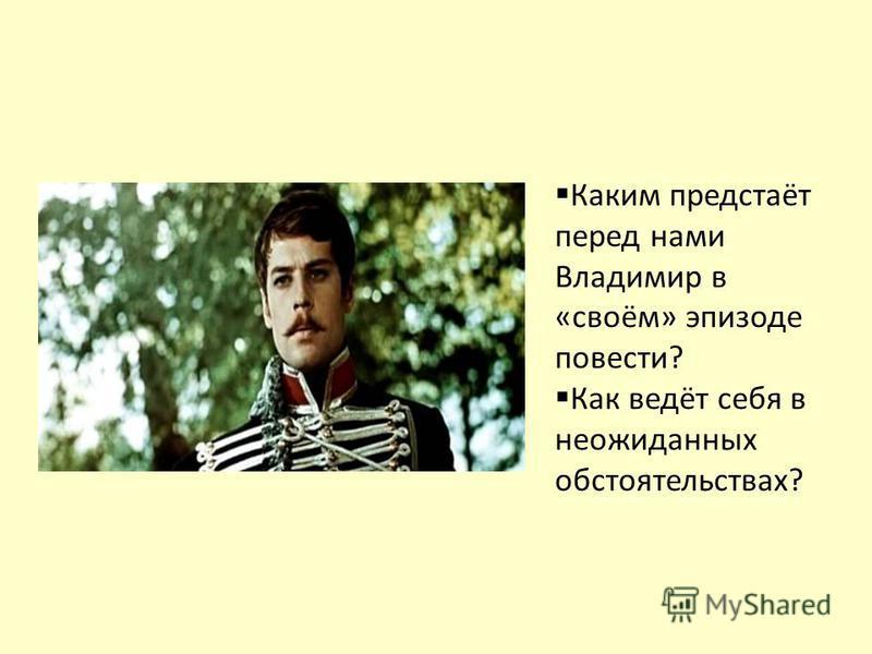 Каким предстаёт перед нами Владимир в «своём» эпизоде повести? Как ведёт себя в неожиданных обстоятельствах?