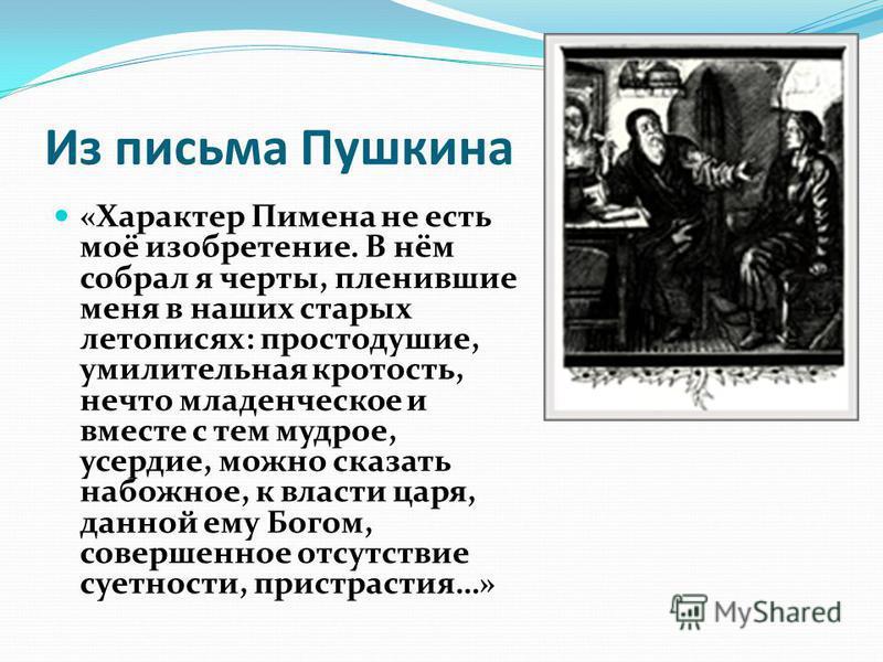 Из письма Пушкина «Характер Пимена не есть моё изобретение. В нём собрал я черты, пленившие меня в наших старых летописях: простодушие, умилительная кротость, нечто младенческое и вместе с тем мудрое, усердие, можно сказать набожное, к власти царя, д