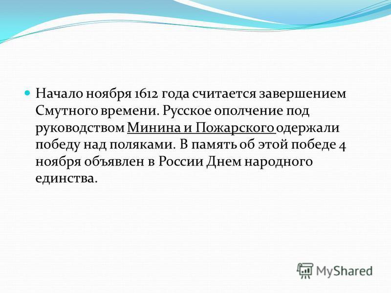 Начало ноября 1612 года считается завершением Смутного времени. Русское ополчение под руководством Минина и Пожарского одержали победу над поляками. В память об этой победе 4 ноября объявлен в России Днем народного единства.