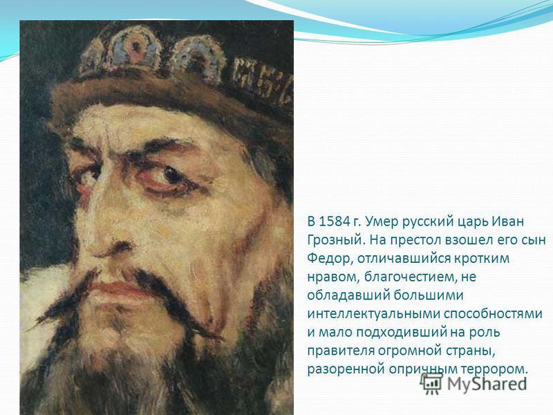 В 1584 г. Умер русский царь Иван Грозный. На престол взошел его сын Федор, отличавшийся кротким нравом, благочестием, не обладавший большими интеллектуальными способностями и мало подходивший на роль правителя огромной страны, разоренной опричным тер