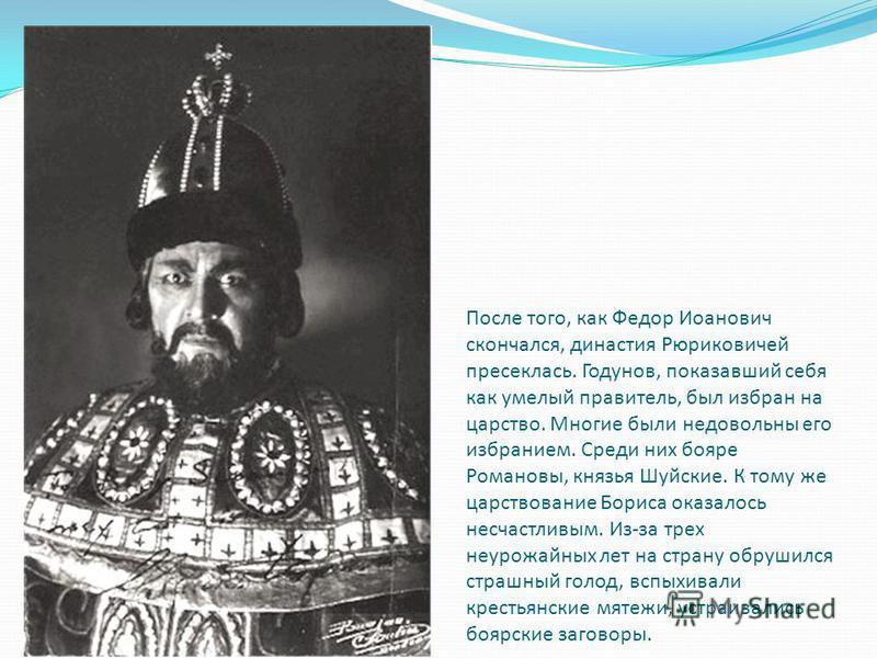 После того, как Федор Иоанович скончался, династия Рюриковичей пресеклась. Годунов, показавший себя как умелый правитель, был избран на царство. Многие были недовольны его избранием. Среди них бояре Романовы, князья Шуйские. К тому же царствование Бо