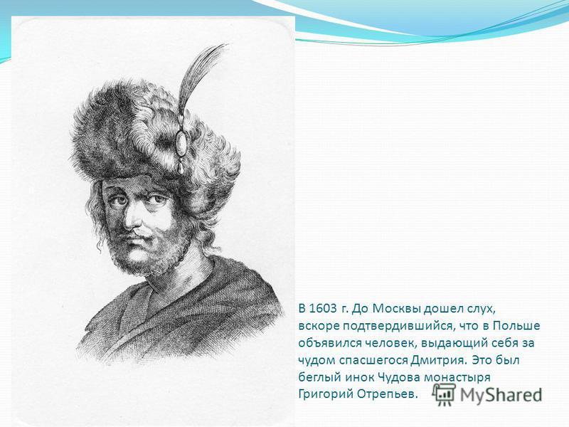 В 1603 г. До Москвы дошел слух, вскоре подтвердившийся, что в Польше объявился человек, выдающий себя за чудом спасшегося Дмитрия. Это был беглый инок Чудова монастыря Григорий Отрепьев.