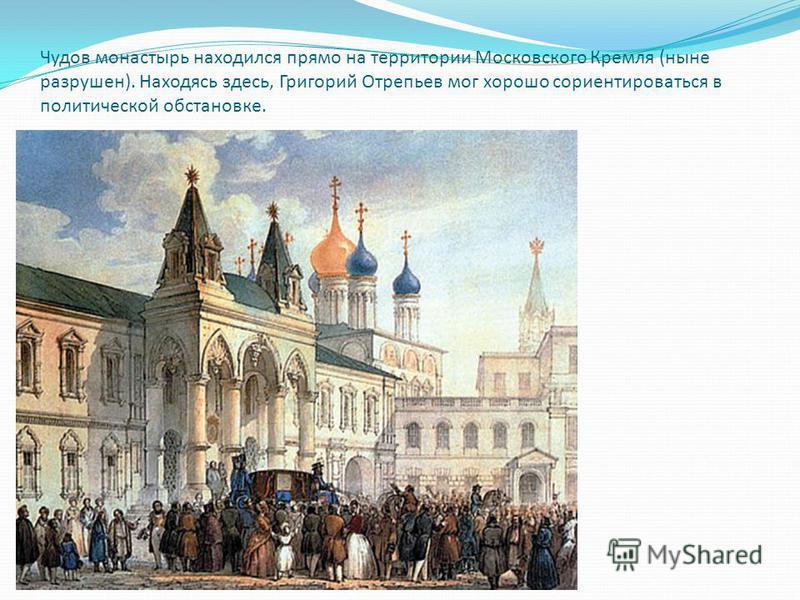 Чудов монастырь находился прямо на территории Московского Кремля (ныне разрушен). Находясь здесь, Григорий Отрепьев мог хорошо сориентироваться в политической обстановке.
