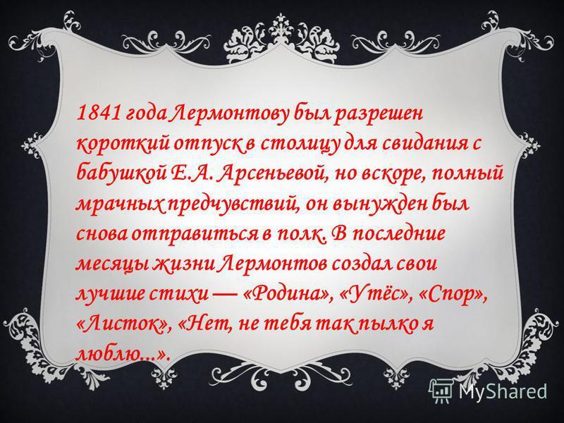 1841 года Лермонтову был разрешен короткий отпуск в столицу для свидания с бабушкой Е.А. Арсеньевой, но вскоре, полный мрачных предчувствий, он вынужден был снова отправиться в полк. В последние месяцы жизни Лермонтов создал свои лучшие стихи «Родина
