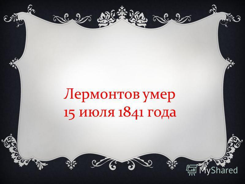 Лермонтов умер 15 июля 1841 года