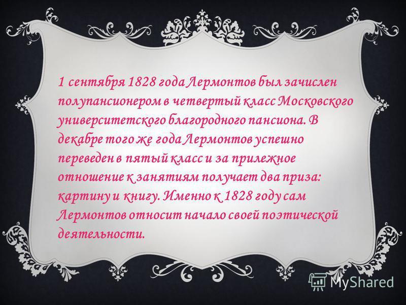 1 сентября 1828 года Лермонтов был зачислен полупансионером в четвертый класс Московского университетского благородного пансиона. В декабре того же года Лермонтов успешно переведен в пятый класс и за прилежное отношение к занятиям получает два приза: